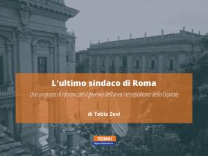 L'ultimo sindaco di Roma | Una proposta di riforma per il governo dell'area metropolitana della Capitale